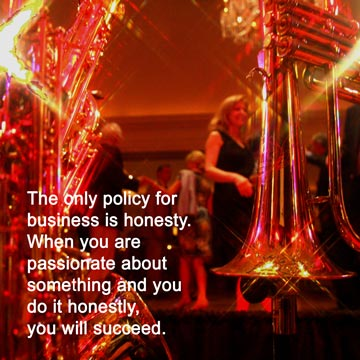 The only policy for business is honesty. When you are passionate about something and you do it honestly, you will succeed.