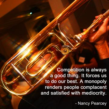 Competition is always a good thing.  It forces us to do our best.  A monopoly renders people complacent and satisfied with mediocrity.  Nancy Pearcey
